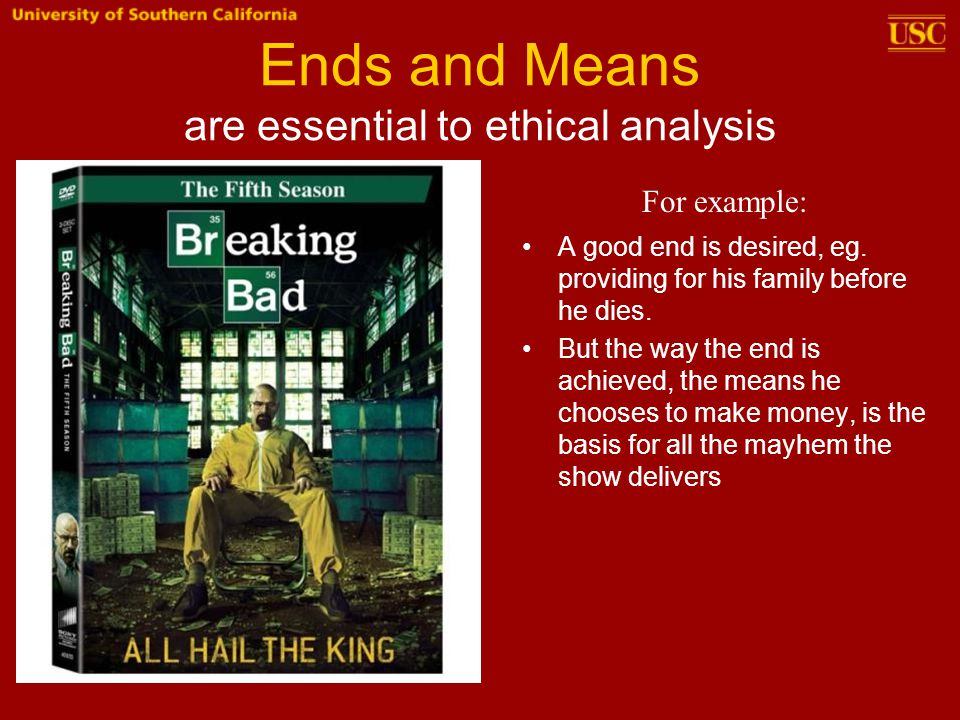 Ends and Means are essential to ethical analysis A good end is desired, eg. providing for his family before he dies. But the way the end is achieved,