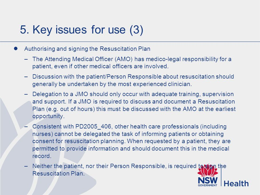 5. Key issues for use (3) Authorising and signing the Resuscitation Plan –The Attending Medical Officer (AMO) has medico-legal responsibility for a pa