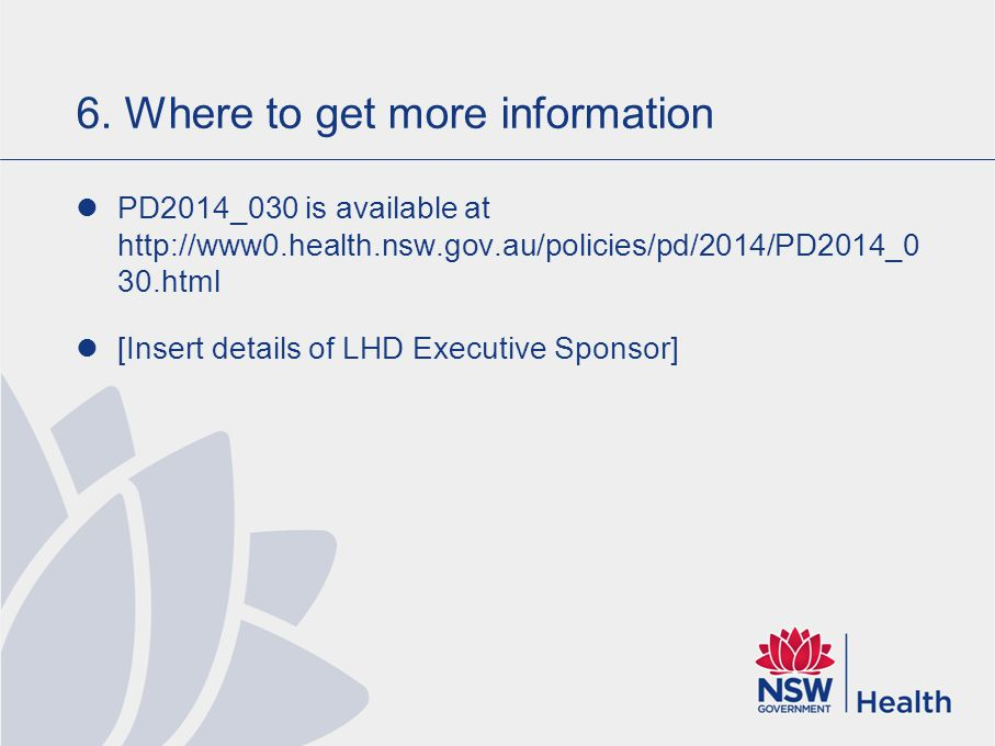 6. Where to get more information PD2014_030 is available at http://www0.health.nsw.gov.au/policies/pd/2014/PD2014_0 30.html [Insert details of LHD Exe