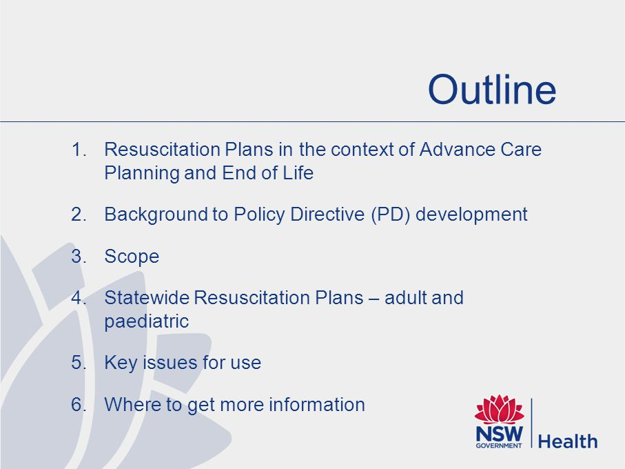 Outline 1.Resuscitation Plans in the context of Advance Care Planning and End of Life 2.Background to Policy Directive (PD) development 3.Scope 4.Statewide Resuscitation Plans – adult and paediatric 5.Key issues for use 6.Where to get more information