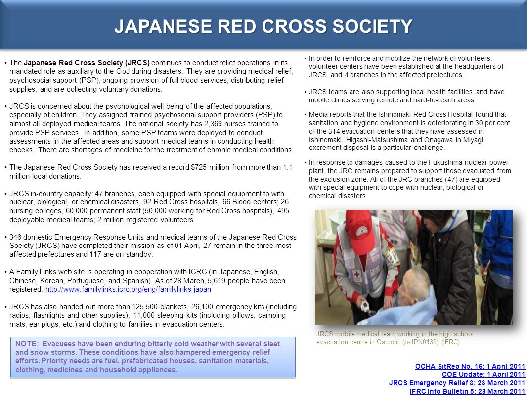 JAPANESE RED CROSS SOCIETY OCHA SitRep No. 16: 1 April 2011 COE Update: 1 April 2011 JRCS Emergency Relief 3: 23 March 2011 IFRC Info Bulletin 5: 28 M