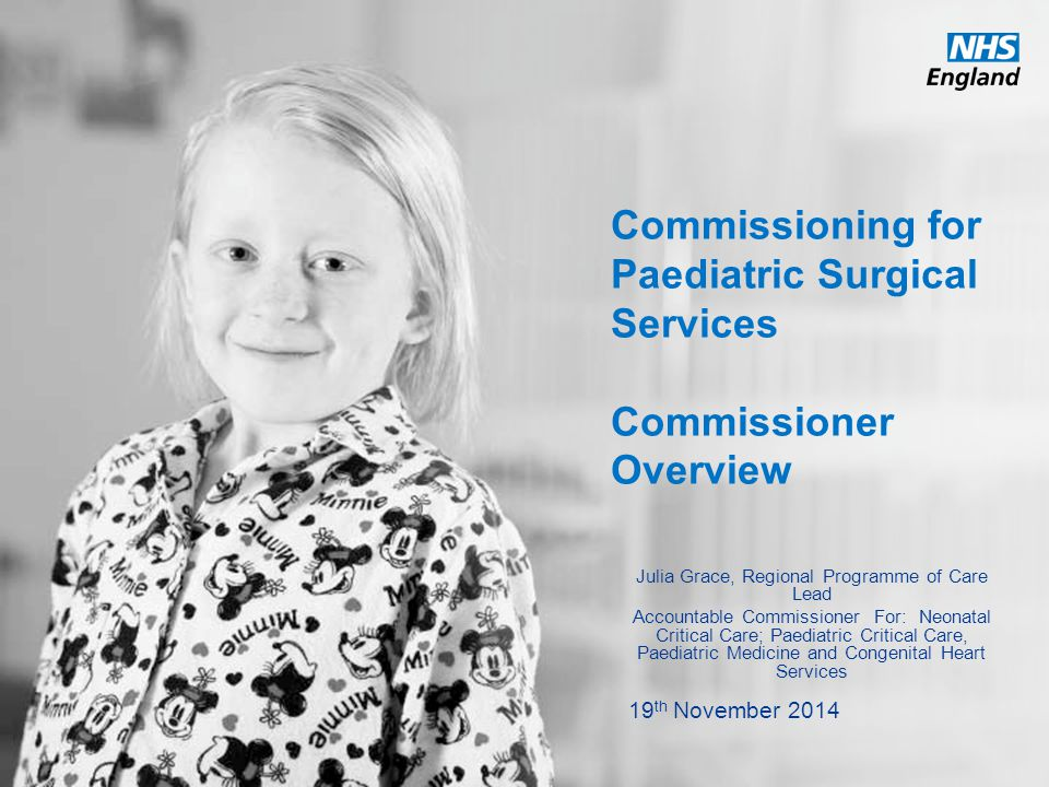 www.england.nhs.uk Commissioning for Paediatric Surgical Services Commissioner Overview Julia Grace, Regional Programme of Care Lead Accountable Commissioner For: Neonatal Critical Care; Paediatric Critical Care, Paediatric Medicine and Congenital Heart Services 19 th November 2014