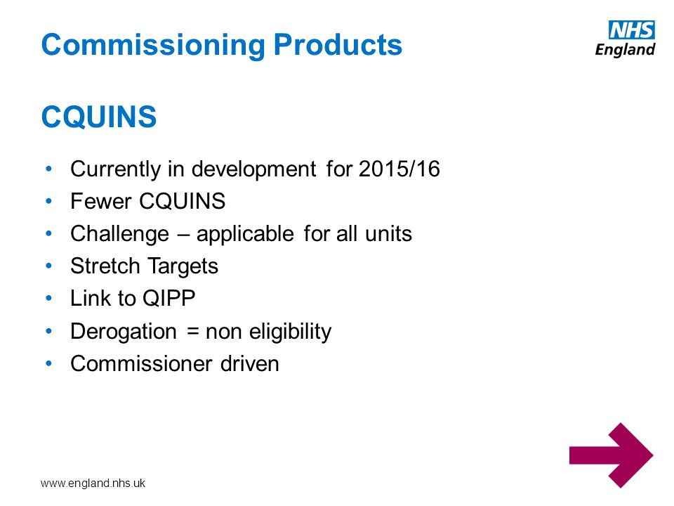 www.england.nhs.uk Commissioning Products CQUINS Currently in development for 2015/16 Fewer CQUINS Challenge – applicable for all units Stretch Target