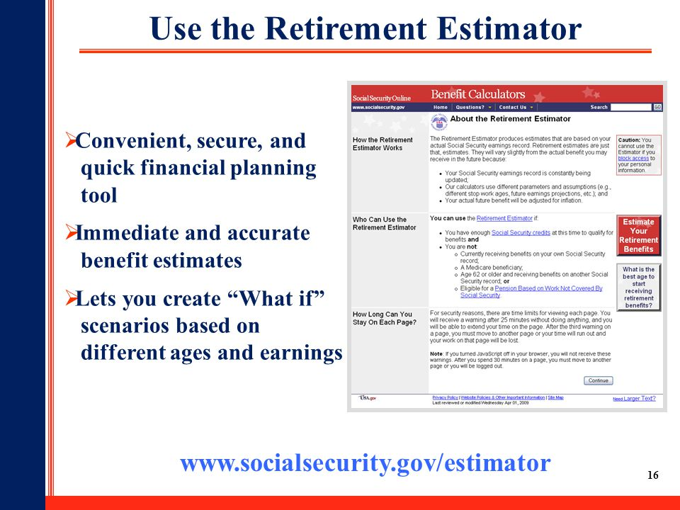 16 Use the Retirement Estimator www.socialsecurity.gov/estimator  Convenient, secure, and quick financial planning tool  Immediate and accurate benefit estimates  Lets you create What if scenarios based on different ages and earnings