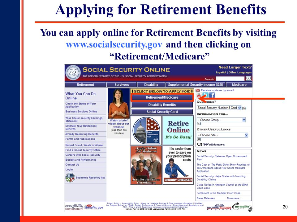 20 Applying for Retirement Benefits You can apply online for Retirement Benefits by visiting www.socialsecurity.gov and then clicking on Retirement/Medicare