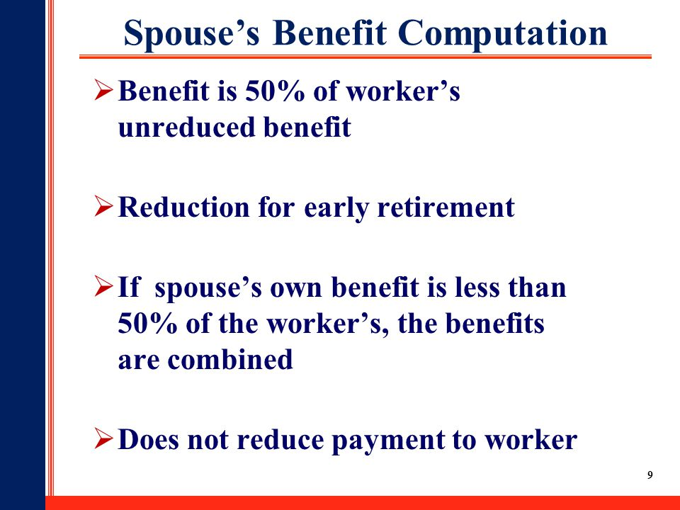 9 Spouse's Benefit Computation  Benefit is 50% of worker's unreduced benefit  Reduction for early retirement  If spouse's own benefit is less than 50% of the worker's, the benefits are combined  Does not reduce payment to worker