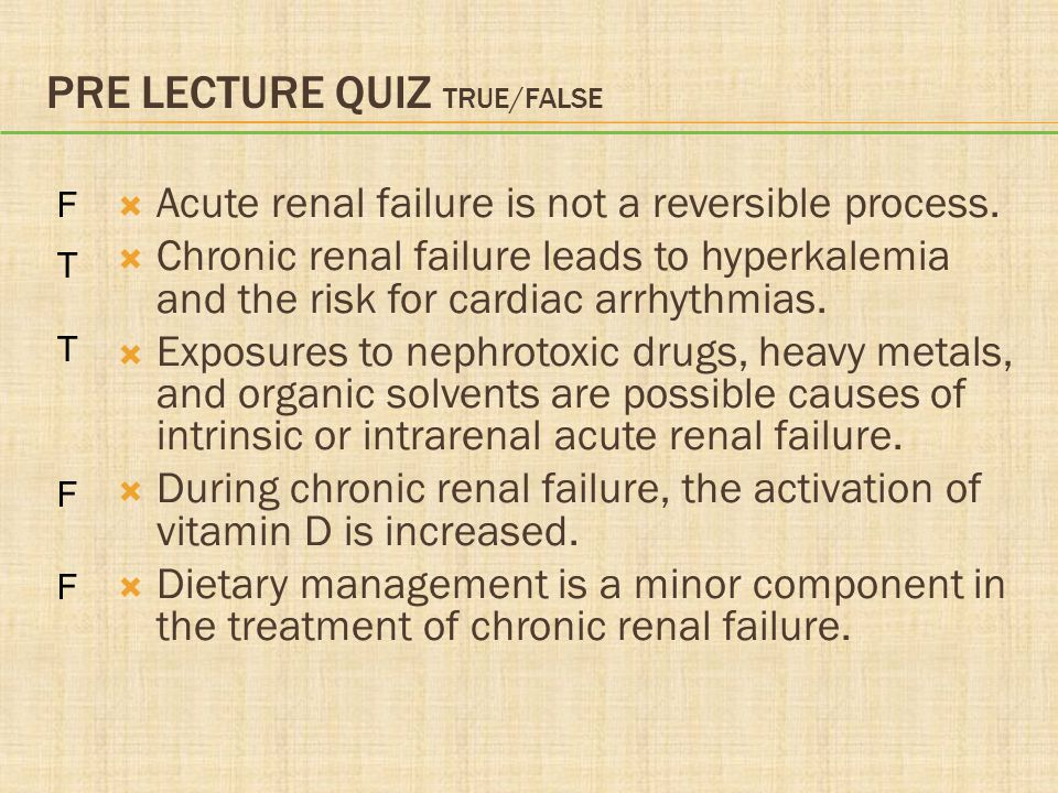 PRE LECTURE QUIZ TRUE/FALSE  Acute renal failure is not a reversible process.  Chronic renal failure leads to hyperkalemia and the risk for cardiac