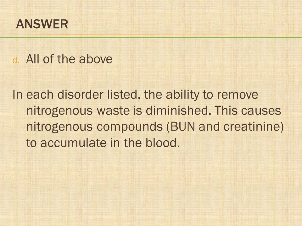 ANSWER d. All of the above In each disorder listed, the ability to remove nitrogenous waste is diminished. This causes nitrogenous compounds (BUN and