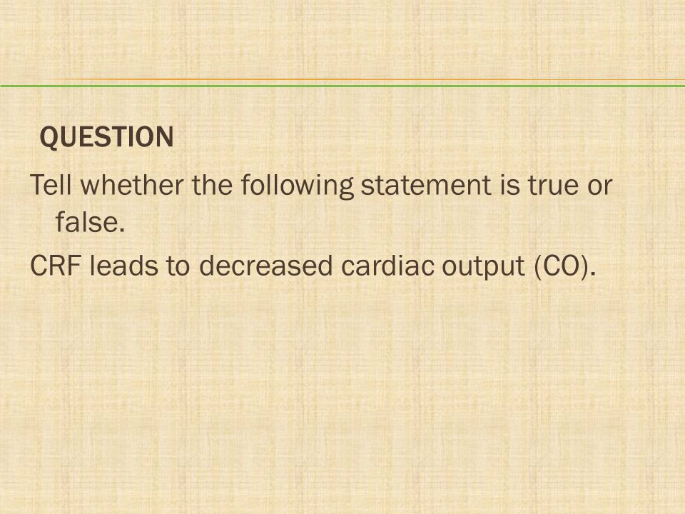 QUESTION Tell whether the following statement is true or false. CRF leads to decreased cardiac output (CO).