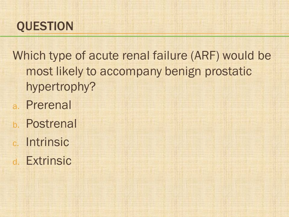 QUESTION Which type of acute renal failure (ARF) would be most likely to accompany benign prostatic hypertrophy? a. Prerenal b. Postrenal c. Intrinsic