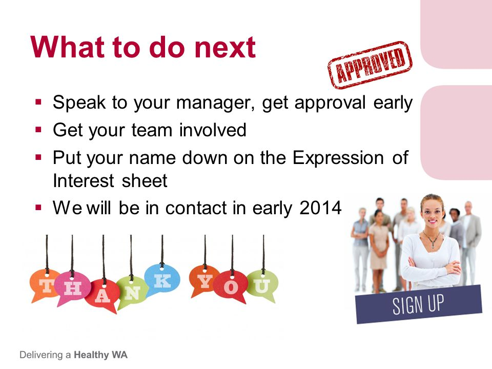 What to do next  Speak to your manager, get approval early  Get your team involved  Put your name down on the Expression of Interest sheet  We will be in contact in early 2014 Thanks for attending!