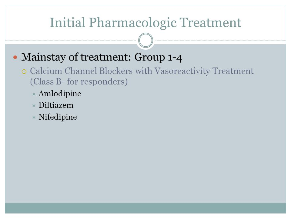 Initial Pharmacologic Treatment Mainstay of treatment: Group 1-4  Calcium Channel Blockers with Vasoreactivity Treatment (Class B- for responders)  Amlodipine  Diltiazem  Nifedipine