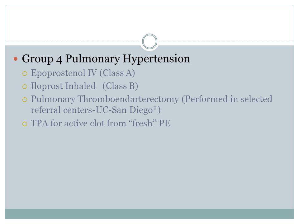 Group 4 Pulmonary Hypertension  Epoprostenol IV (Class A)  Iloprost Inhaled(Class B)  Pulmonary Thromboendarterectomy (Performed in selected referr