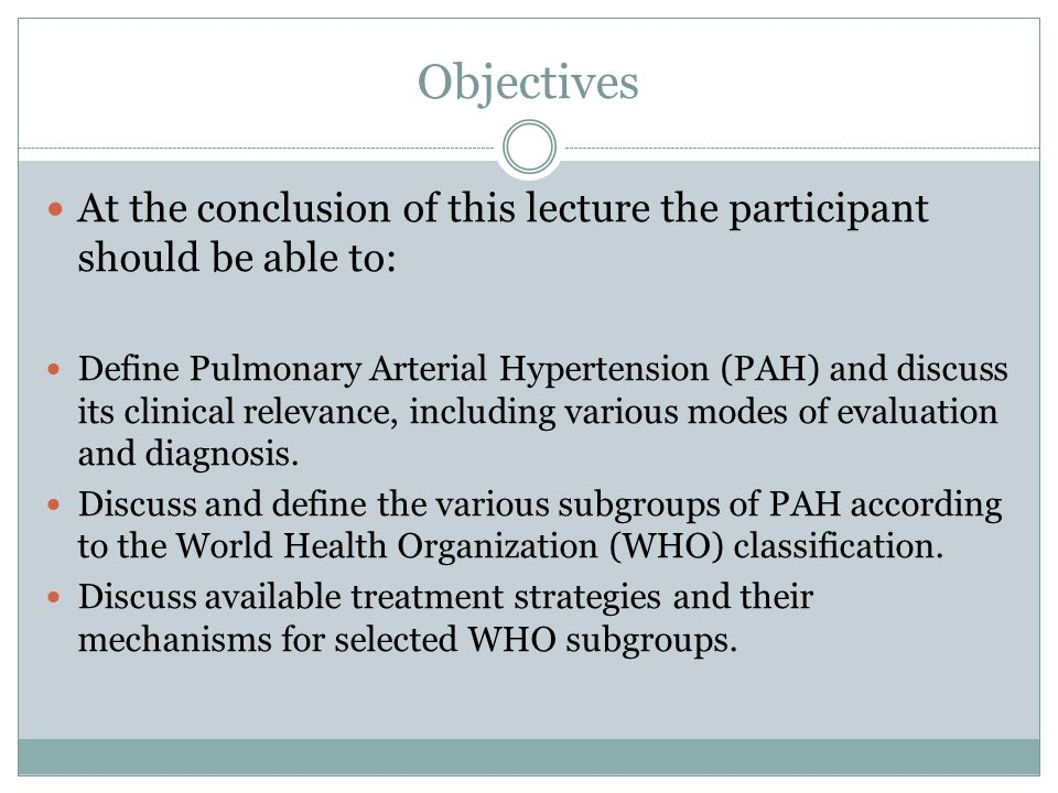 Objectives At the conclusion of this lecture the participant should be able to: Define Pulmonary Arterial Hypertension (PAH) and discuss its clinical relevance, including various modes of evaluation and diagnosis.