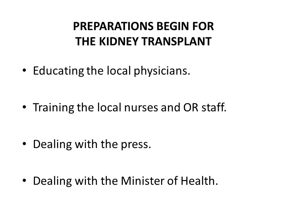 PREPARATIONS BEGIN FOR THE KIDNEY TRANSPLANT Educating the local physicians. Training the local nurses and OR staff. Dealing with the press. Dealing w