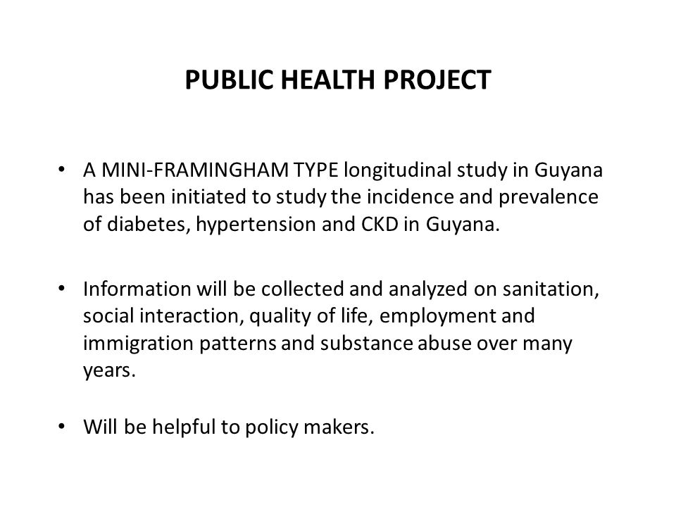 PUBLIC HEALTH PROJECT A MINI-FRAMINGHAM TYPE longitudinal study in Guyana has been initiated to study the incidence and prevalence of diabetes, hypert