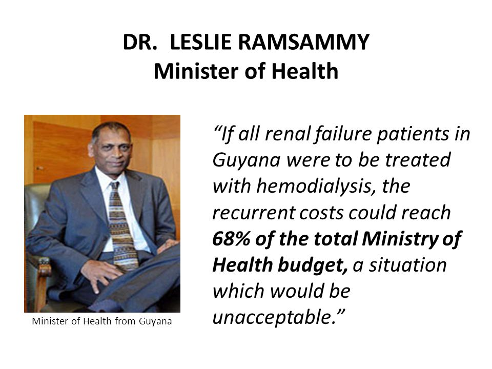"DR. LESLIE RAMSAMMY Minister of Health ""If all renal failure patients in Guyana were to be treated with hemodialysis, the recurrent costs could reach"