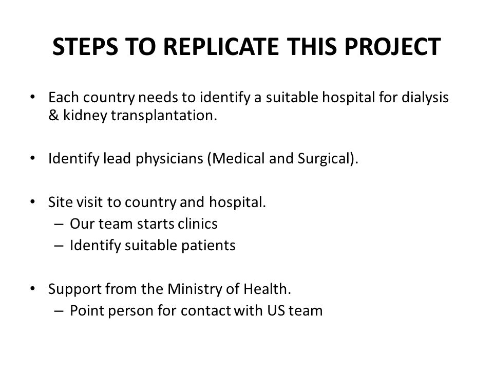 STEPS TO REPLICATE THIS PROJECT Each country needs to identify a suitable hospital for dialysis & kidney transplantation. Identify lead physicians (Me
