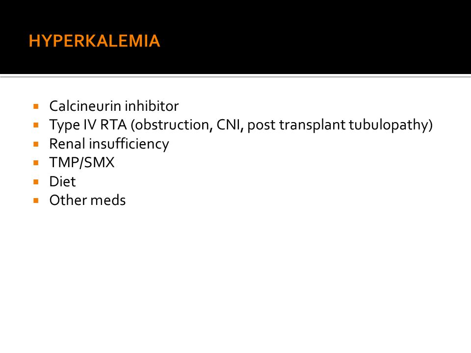  Calcineurin inhibitor  Type IV RTA (obstruction, CNI, post transplant tubulopathy)  Renal insufficiency  TMP/SMX  Diet  Other meds