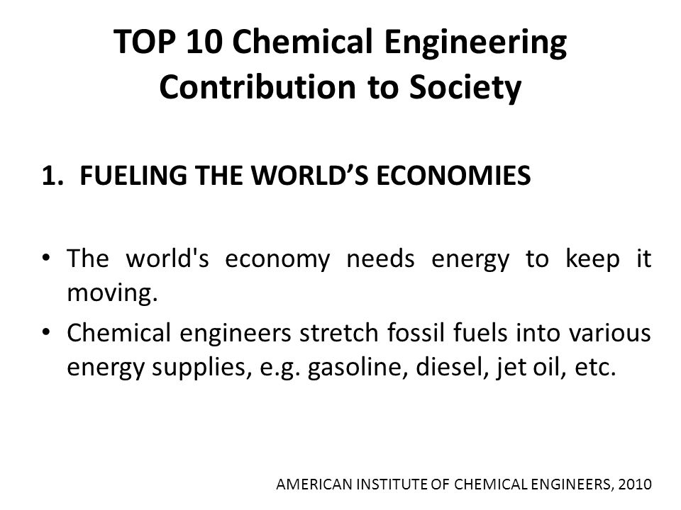 TOP 10 Chemical Engineering Contribution to Society 1.FUELING THE WORLD'S ECONOMIES The world's economy needs energy to keep it moving. Chemical engin