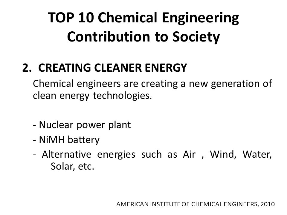 TOP 10 Chemical Engineering Contribution to Society 2.CREATING CLEANER ENERGY Chemical engineers are creating a new generation of clean energy technol