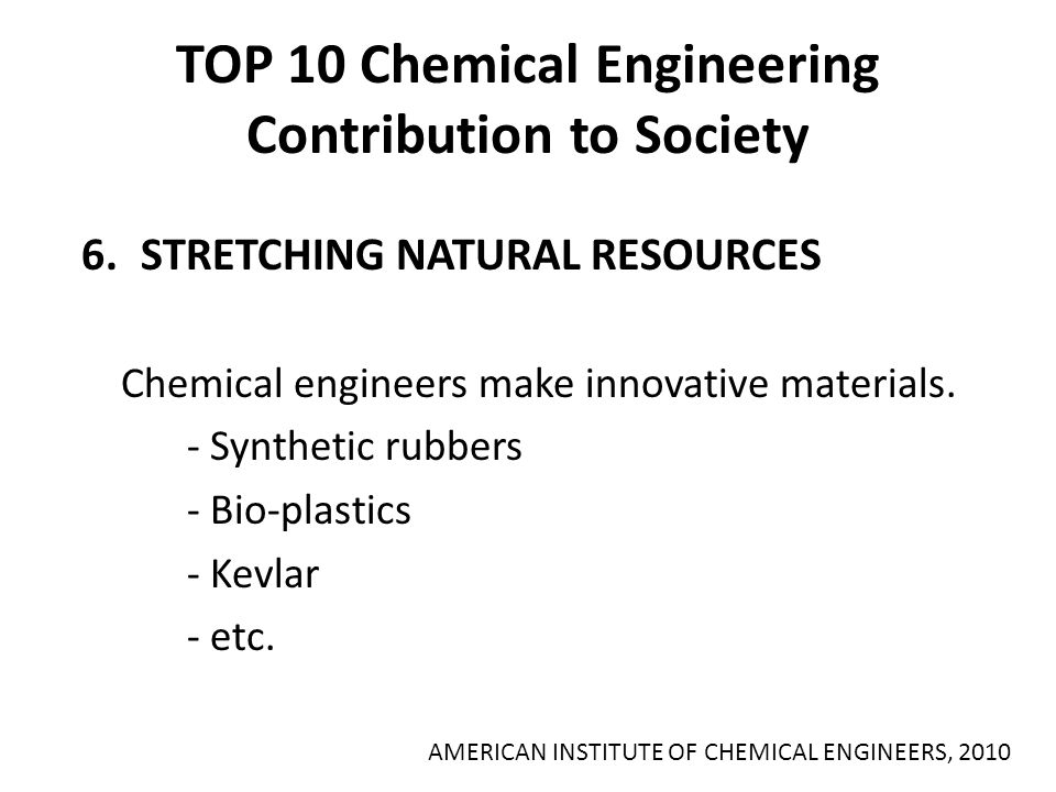 TOP 10 Chemical Engineering Contribution to Society 6.STRETCHING NATURAL RESOURCES Chemical engineers make innovative materials. - Synthetic rubbers -