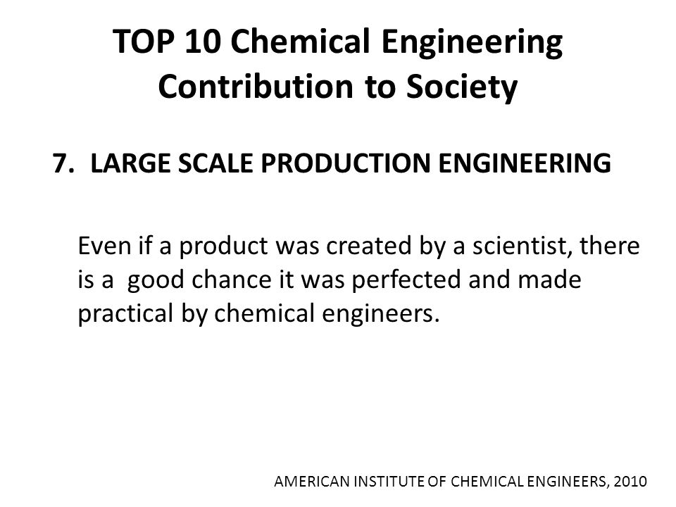 TOP 10 Chemical Engineering Contribution to Society 7.LARGE SCALE PRODUCTION ENGINEERING Even if a product was created by a scientist, there is a good