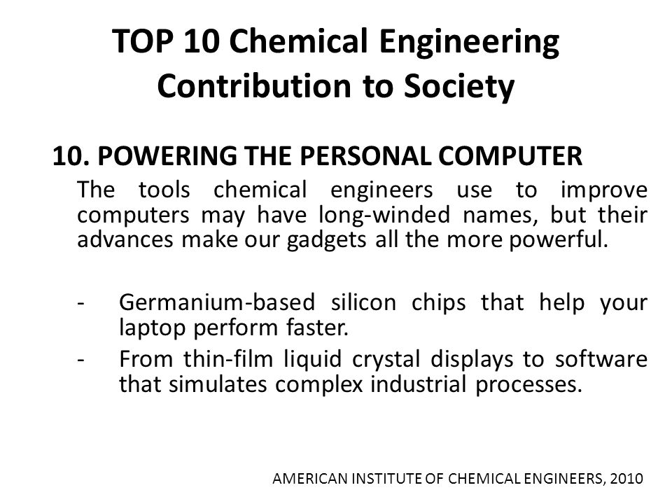 TOP 10 Chemical Engineering Contribution to Society 10. POWERING THE PERSONAL COMPUTER The tools chemical engineers use to improve computers may have