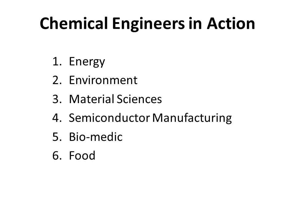 Chemical Engineers in Action 1.Energy 2.Environment 3.Material Sciences 4.Semiconductor Manufacturing 5.Bio-medic 6.Food
