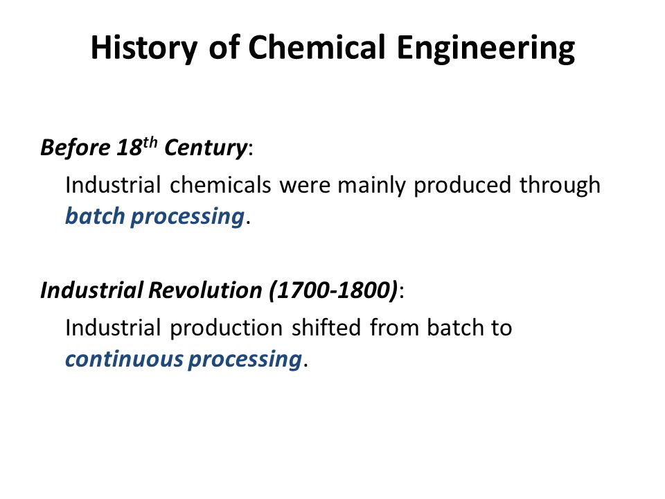History of Chemical Engineering Before 18 th Century: Industrial chemicals were mainly produced through batch processing. Industrial Revolution (1700-