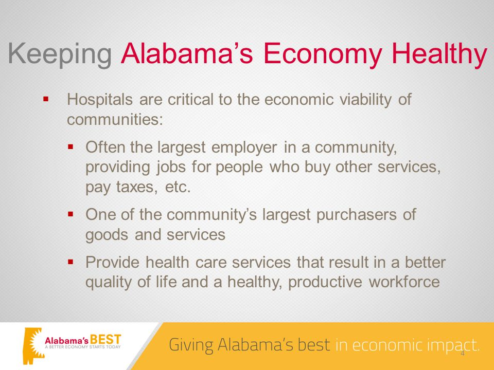 Keeping Alabama's Economy Healthy  Hospitals are critical to the economic viability of communities:  Often the largest employer in a community, providing jobs for people who buy other services, pay taxes, etc.