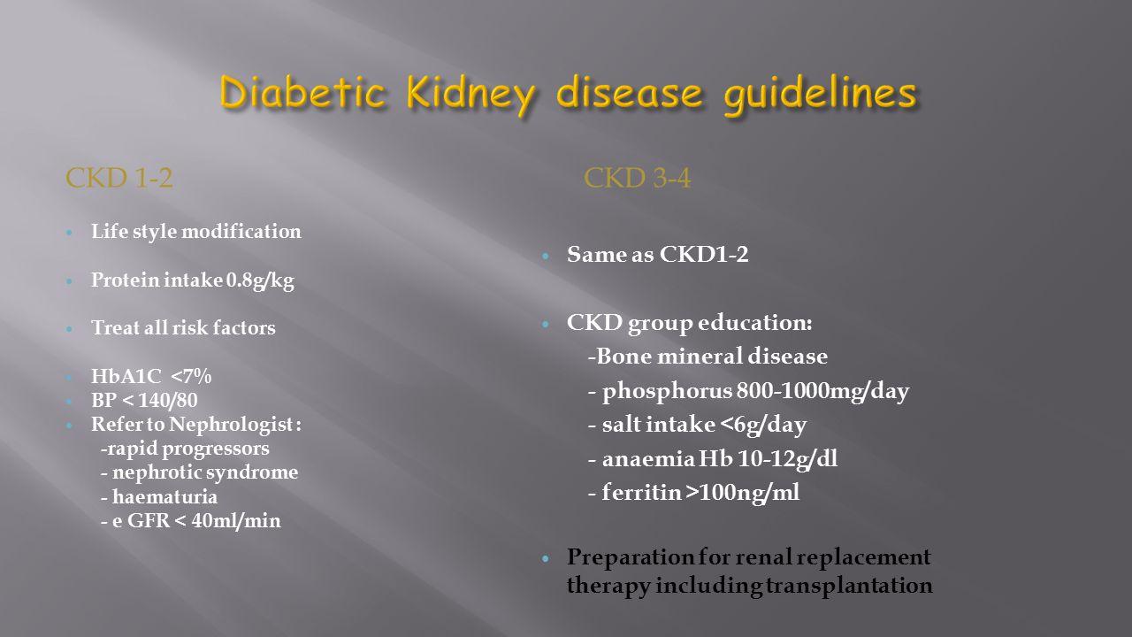 CKD 1-2CKD 3-4 Life style modification Protein intake 0.8g/kg Treat all risk factors HbA1C <7% BP < 140/80 Refer to Nephrologist : -rapid progressors