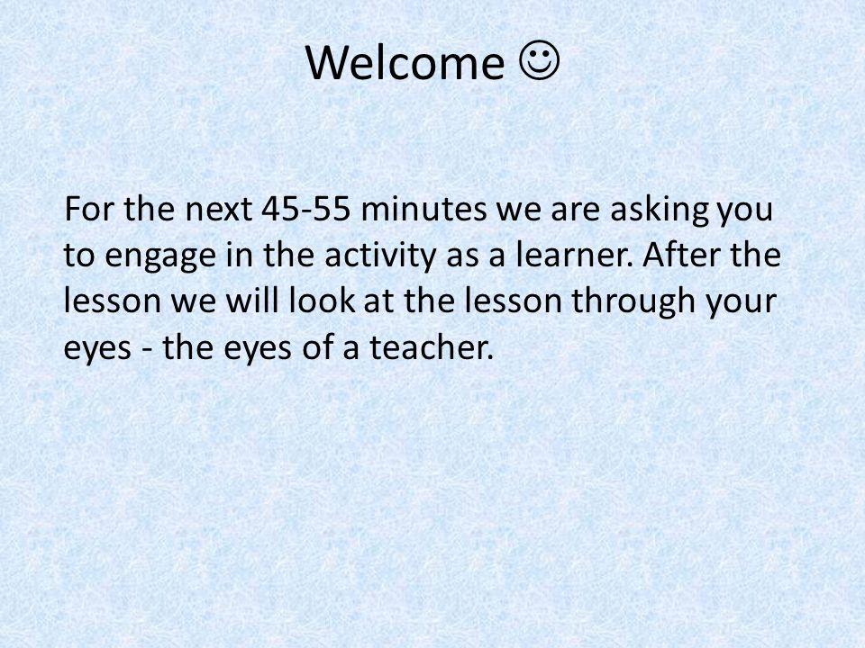 Welcome For the next 45-55 minutes we are asking you to engage in the activity as a learner.