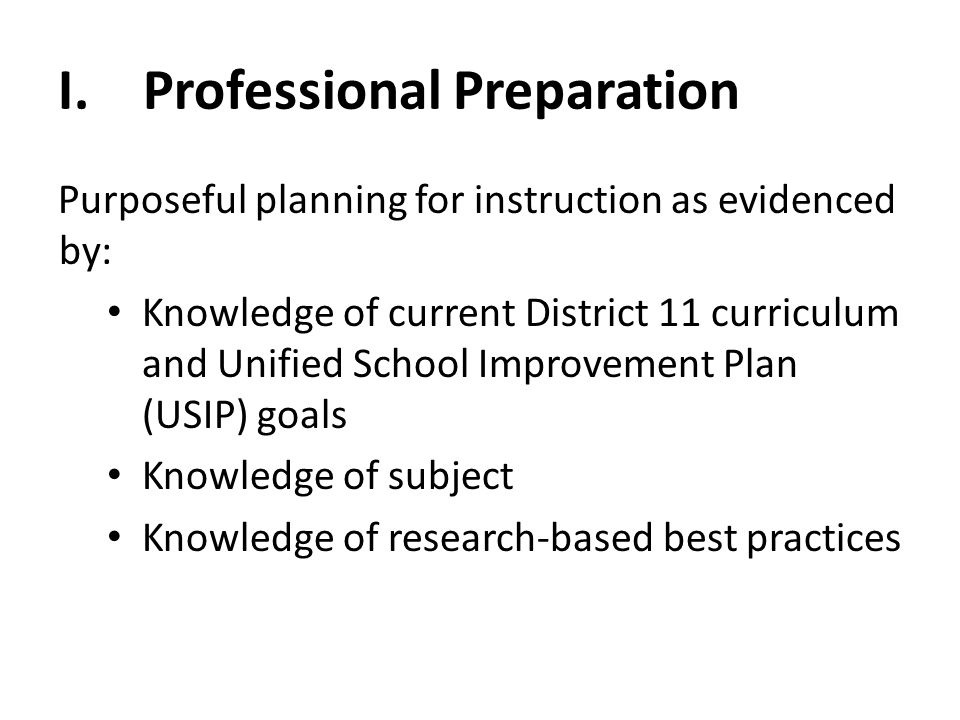 I. Professional Preparation Purposeful planning for instruction as evidenced by: Knowledge of current District 11 curriculum and Unified School Improv