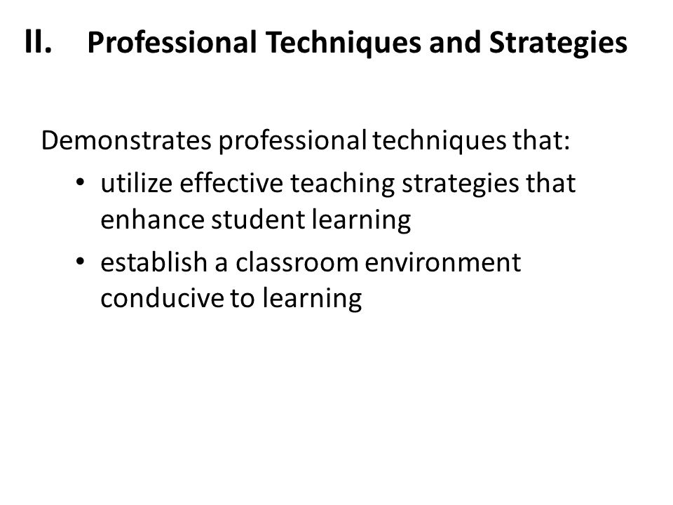 II. Professional Techniques and Strategies Demonstrates professional techniques that: utilize effective teaching strategies that enhance student learn