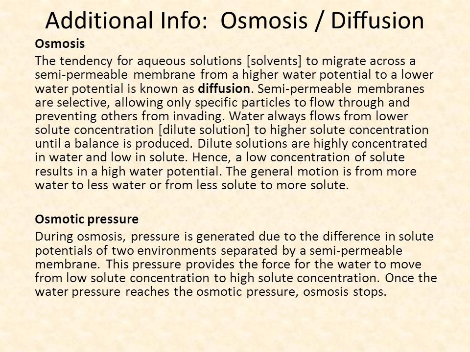 Additional Info: Osmosis / Diffusion Osmosis The tendency for aqueous solutions [solvents] to migrate across a semi-permeable membrane from a higher water potential to a lower water potential is known as diffusion.