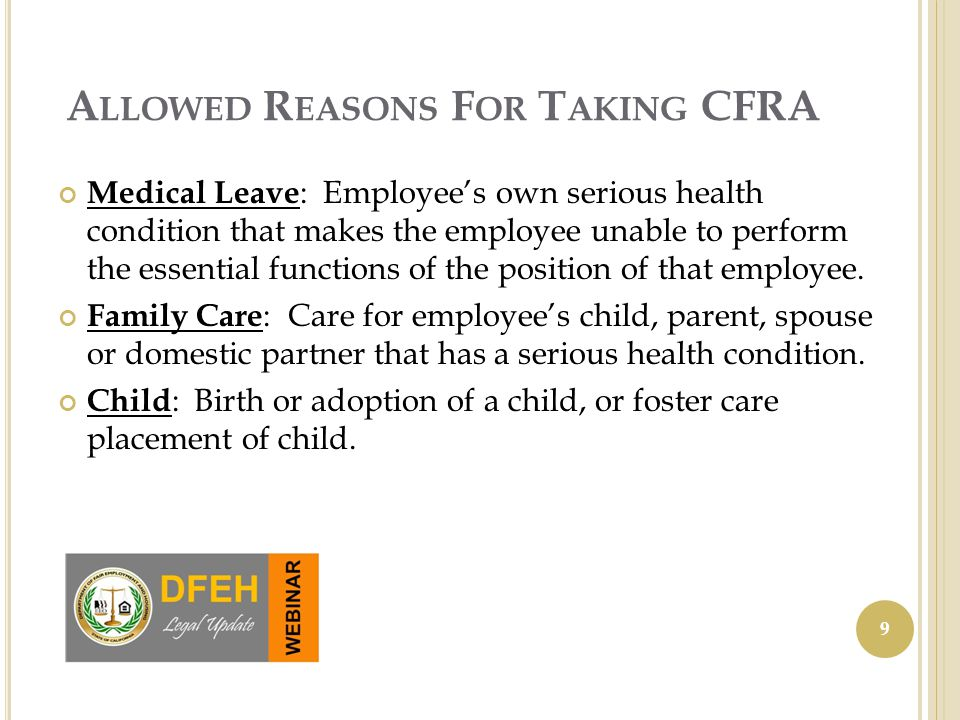 A LLOWED R EASONS F OR T AKING CFRA Medical Leave : Employee's own serious health condition that makes the employee unable to perform the essential functions of the position of that employee.