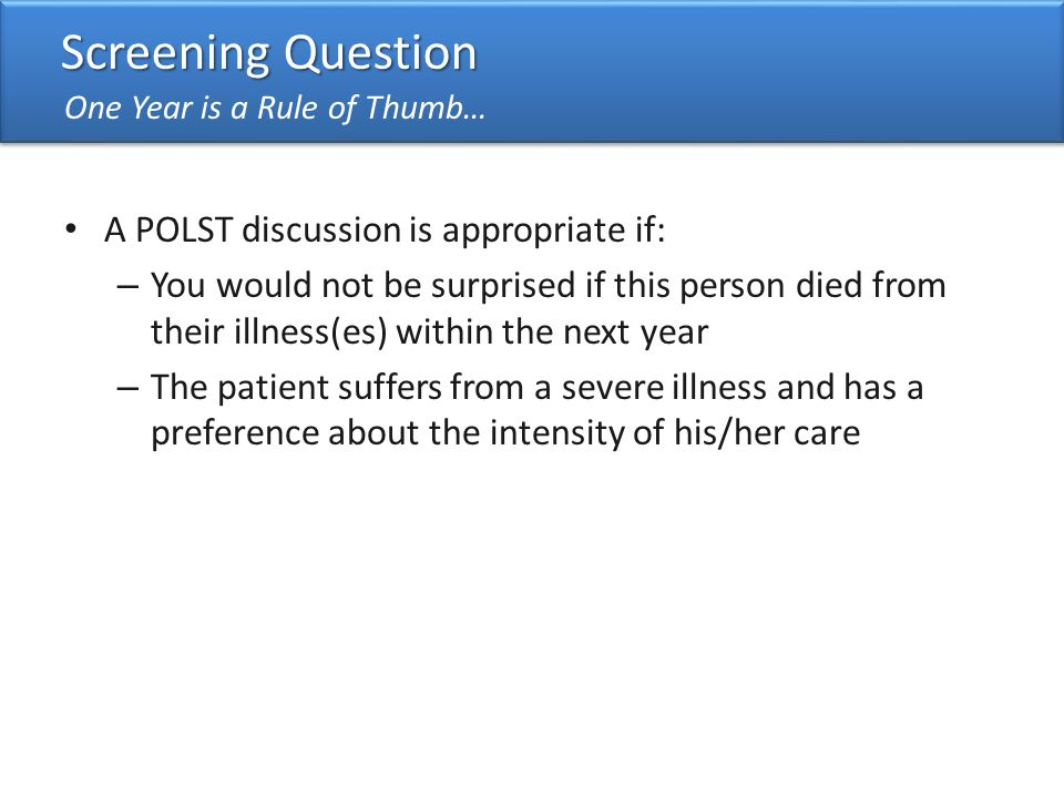 11 Screening Question One Year is a Rule of Thumb… A POLST discussion is appropriate if: – You would not be surprised if this person died from their illness(es) within the next year – The patient suffers from a severe illness and has a preference about the intensity of his/her care