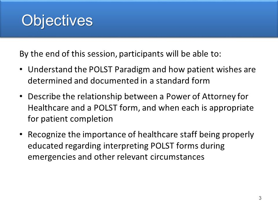 By the end of this session, participants will be able to: Understand the POLST Paradigm and how patient wishes are determined and documented in a standard form Describe the relationship between a Power of Attorney for Healthcare and a POLST form, and when each is appropriate for patient completion Recognize the importance of healthcare staff being properly educated regarding interpreting POLST forms during emergencies and other relevant circumstances Objectives 3
