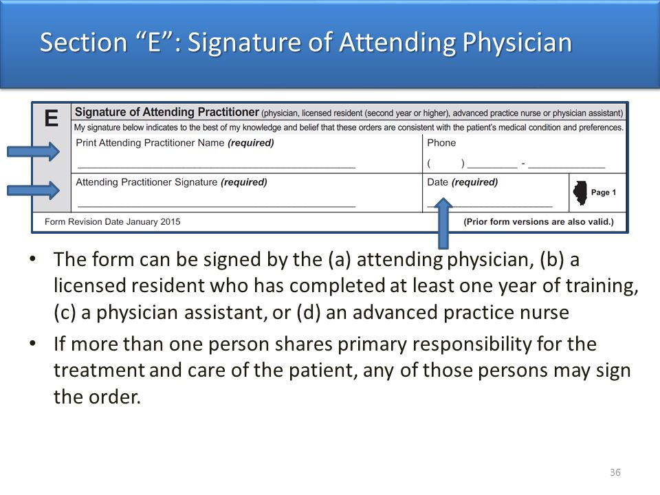 The form can be signed by the (a) attending physician, (b) a licensed resident who has completed at least one year of training, (c) a physician assistant, or (d) an advanced practice nurse If more than one person shares primary responsibility for the treatment and care of the patient, any of those persons may sign the order.