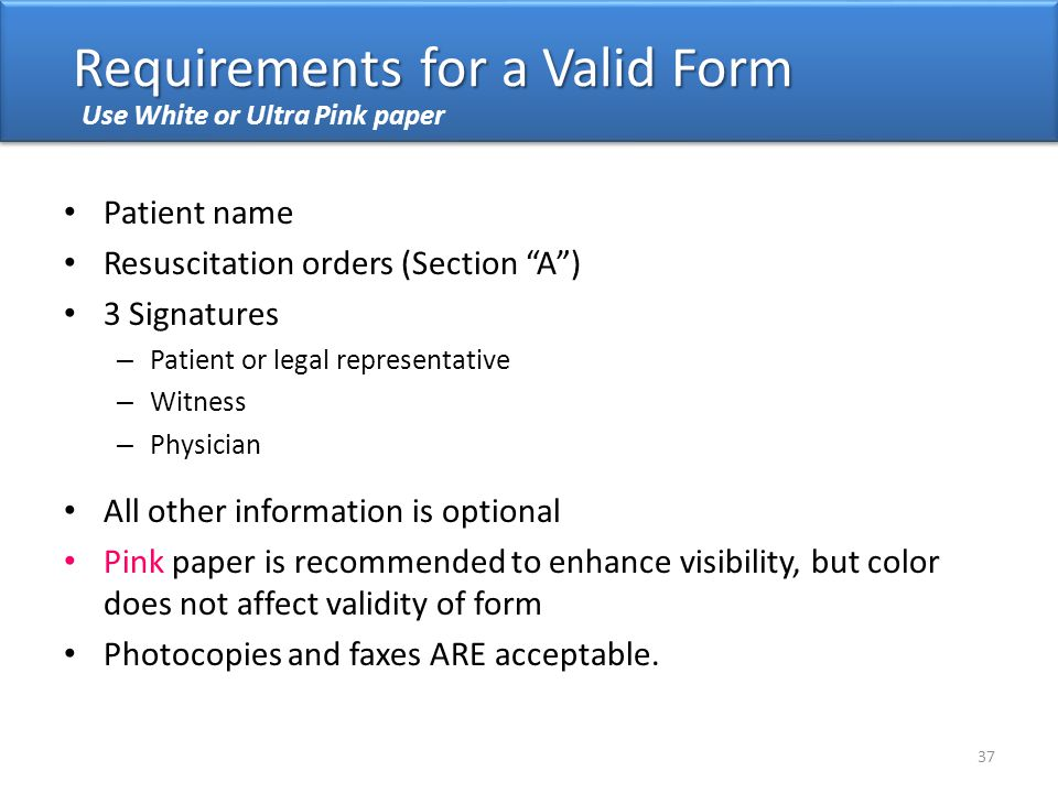 Use White or Ultra Pink paper Patient name Resuscitation orders (Section A ) 3 Signatures – Patient or legal representative – Witness – Physician All other information is optional Pink paper is recommended to enhance visibility, but color does not affect validity of form Photocopies and faxes ARE acceptable.
