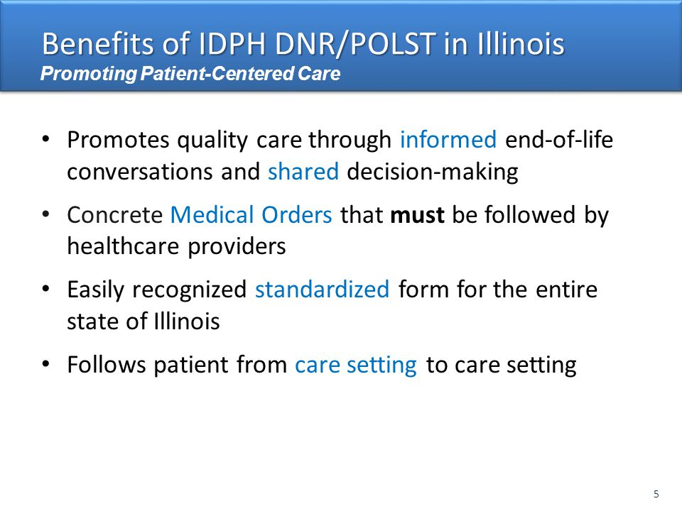 Promotes quality care through informed end-of-life conversations and shared decision-making Concrete Medical Orders that must be followed by healthcare providers Easily recognized standardized form for the entire state of Illinois Follows patient from care setting to care setting 8 Benefits of IDPH DNR/POLST in Illinois Promoting Patient-Centered Care 5