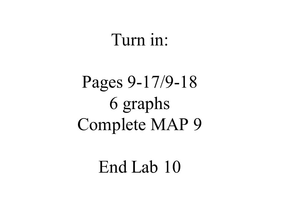 Turn in: Pages 9-17/9-18 6 graphs Complete MAP 9 End Lab 10