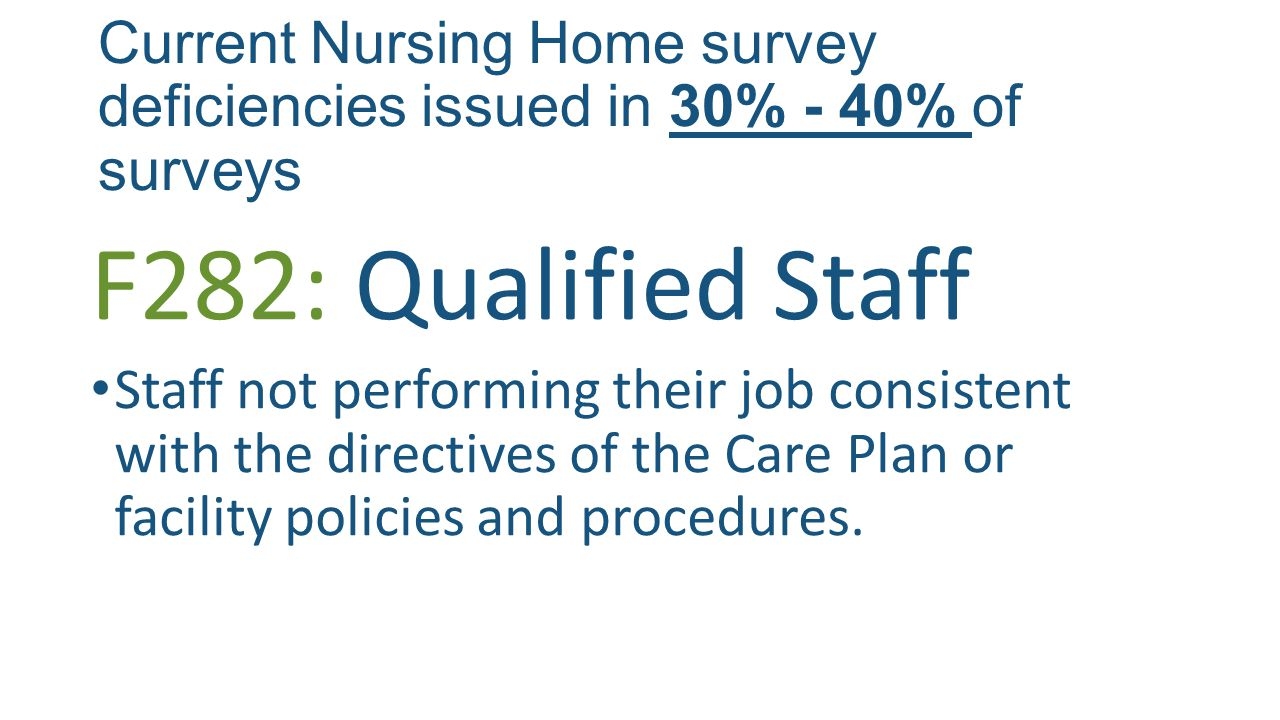 Current Nursing Home survey deficiencies issued in 30% - 40% of surveys F282: Qualified Staff Staff not performing their job consistent with the directives of the Care Plan or facility policies and procedures.