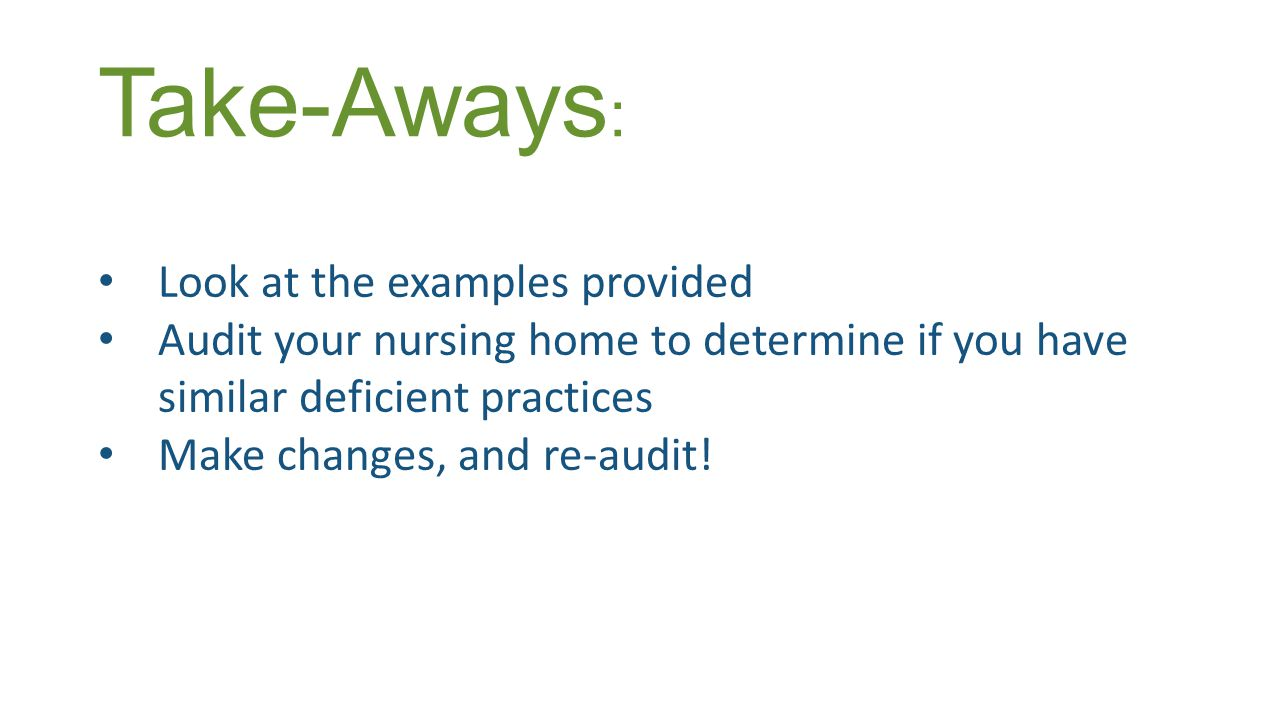Take-Aways : Look at the examples provided Audit your nursing home to determine if you have similar deficient practices Make changes, and re-audit!