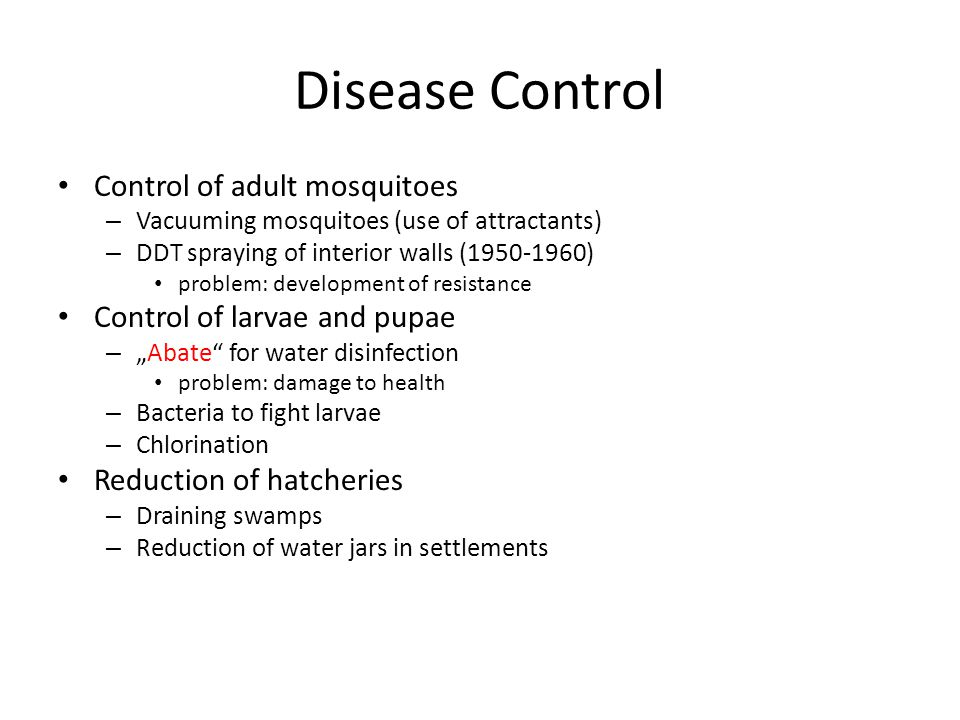 "Disease Control Control of adult mosquitoes – Vacuuming mosquitoes (use of attractants) – DDT spraying of interior walls (1950-1960) problem: development of resistance Control of larvae and pupae – ""Abate for water disinfection problem: damage to health – Bacteria to fight larvae – Chlorination Reduction of hatcheries – Draining swamps – Reduction of water jars in settlements"