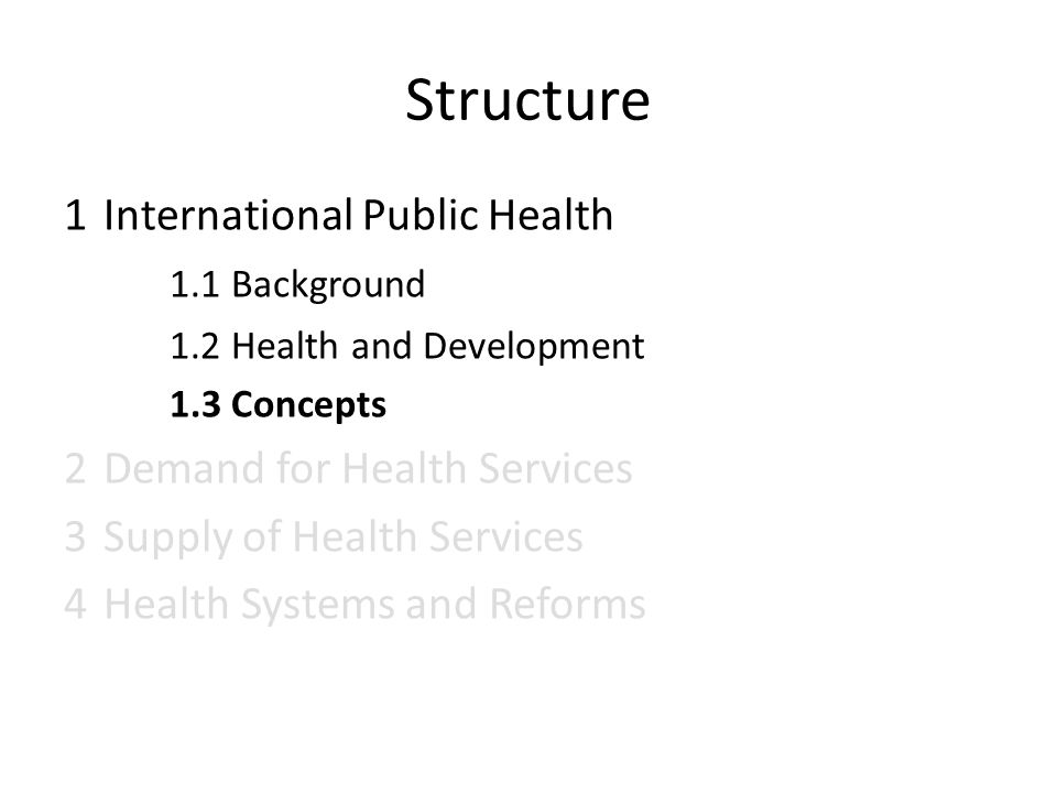 Structure 1International Public Health 1.1 Background 1.2 Health and Development 1.3 Concepts 2 Demand for Health Services 3 Supply of Health Services 4 Health Systems and Reforms