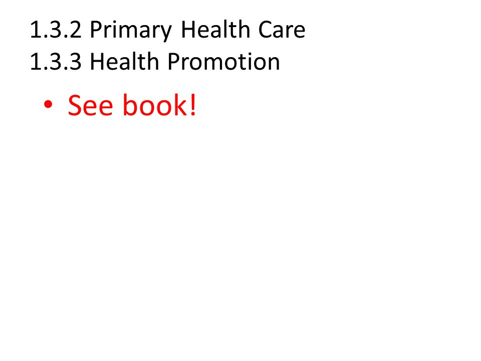 1.3.2 Primary Health Care 1.3.3 Health Promotion See book!