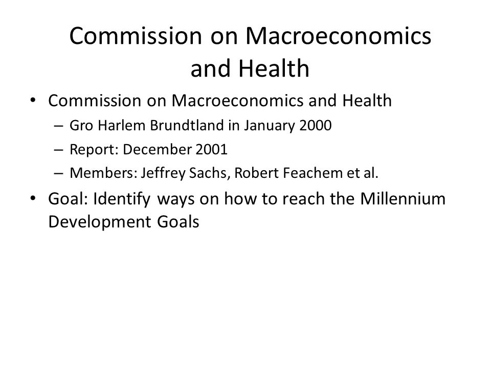 Commission on Macroeconomics and Health – Gro Harlem Brundtland in January 2000 – Report: December 2001 – Members: Jeffrey Sachs, Robert Feachem et al.