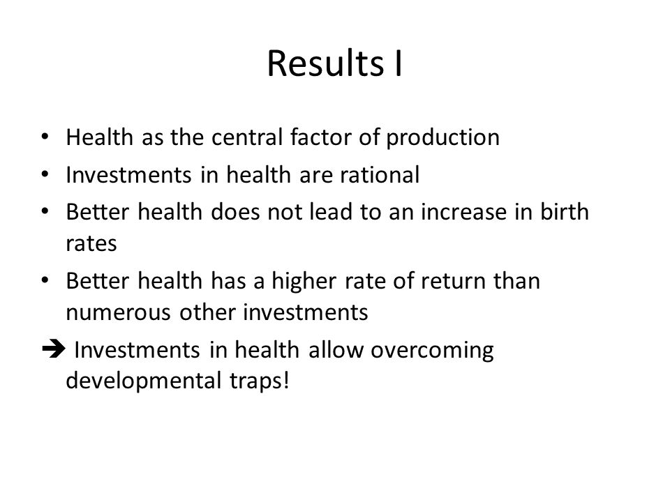 Results I Health as the central factor of production Investments in health are rational Better health does not lead to an increase in birth rates Better health has a higher rate of return than numerous other investments  Investments in health allow overcoming developmental traps!